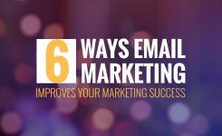 6 WAYS EMAIL MARKETING IMPROVES YOUR MARKETING SUCCESS